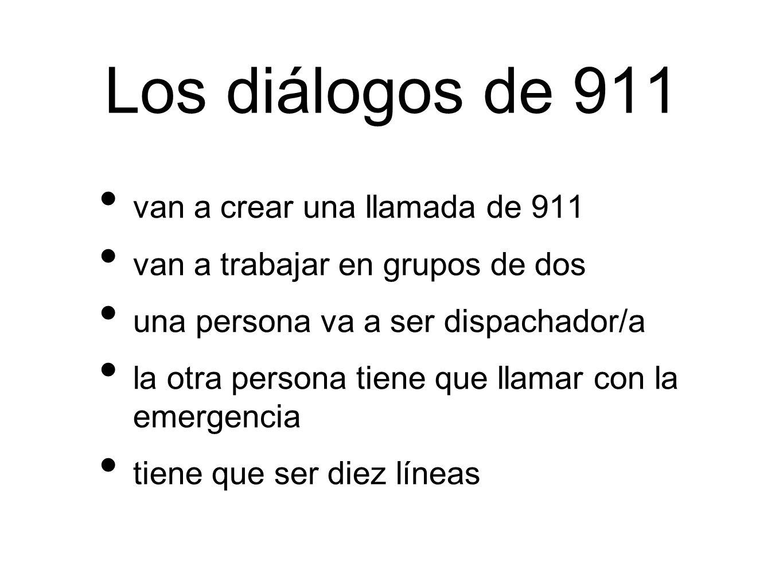 Los diálogos de 911 van a crear una llamada de 911 van a trabajar en grupos de dos una persona va a ser dispachador/a la otra persona tiene que llamar con la emergencia tiene que ser diez líneas