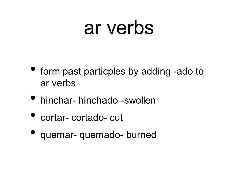 ar verbs form past particples by adding -ado to ar verbs hinchar- hinchado -swollen cortar- cortado- cut quemar- quemado- burned