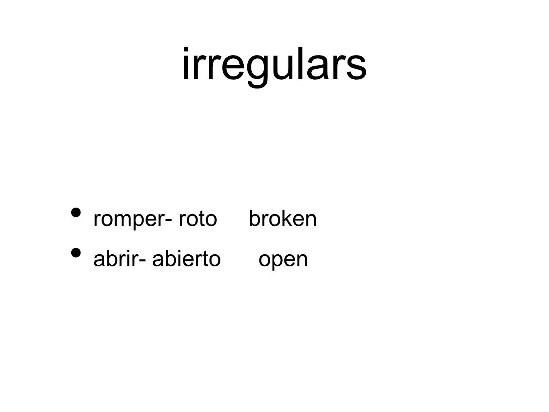 irregulars romper- roto broken abrir- abierto open