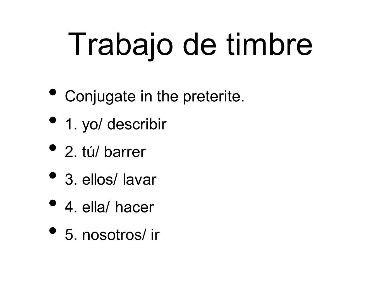 Trabajo de timbre Conjugate in the preterite. 1. yo/ describir 2. tú/ barrer 3. ellos/ lavar 4. ella/ hacer 5. nosotros/ ir