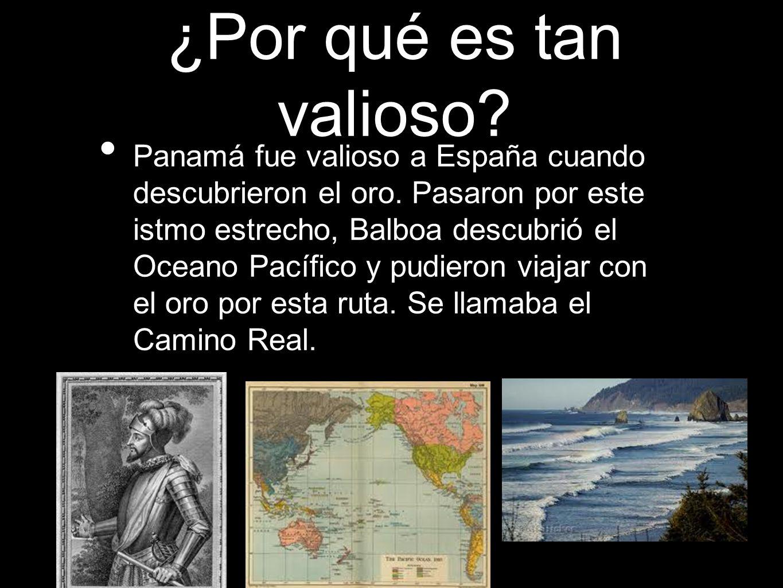 ¿Por qué es tan valioso? Panamá fue valioso a España cuando descubrieron el oro. Pasaron por este istmo estrecho, Balboa descubrió el Oceano Pacífico