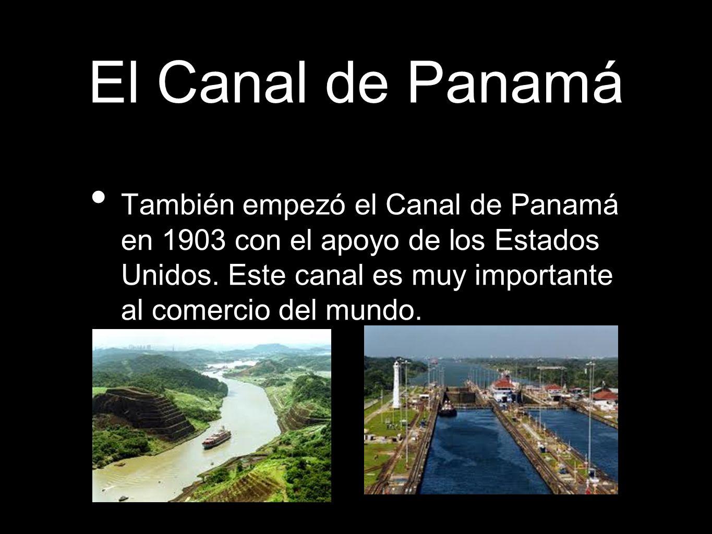 El Canal de Panamá También empezó el Canal de Panamá en 1903 con el apoyo de los Estados Unidos. Este canal es muy importante al comercio del mundo.