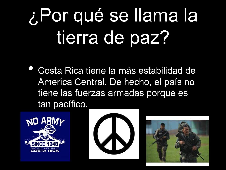 ¿Por qué se llama la tierra de paz? Costa Rica tiene la más estabilidad de America Central. De hecho, el país no tiene las fuerzas armadas porque es t