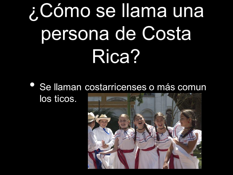 ¿Cómo se llama una persona de Costa Rica? Se llaman costarricenses o más comun los ticos.