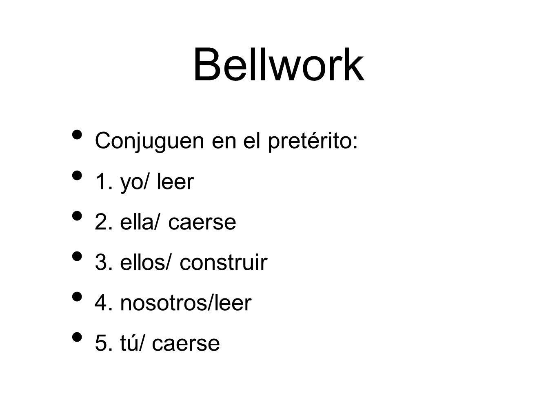 Bellwork Conjuguen en el pretérito: 1. yo/ leer 2. ella/ caerse 3. ellos/ construir 4. nosotros/leer 5. tú/ caerse
