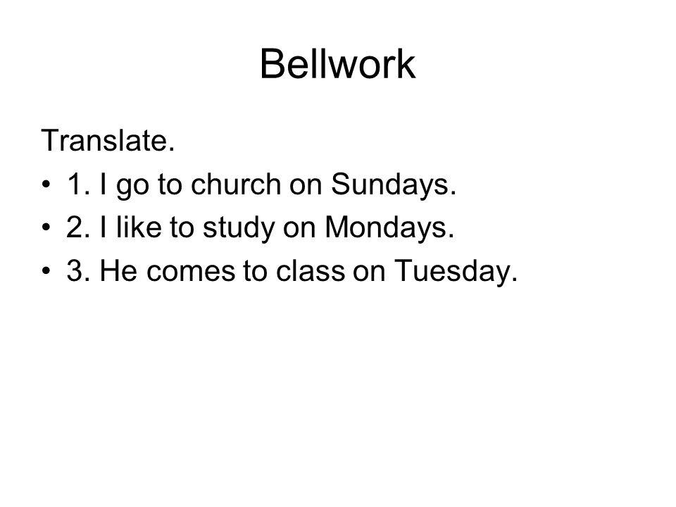 Bellwork Translate. 1. I go to church on Sundays. 2. I like to study on Mondays. 3. He comes to class on Tuesday.