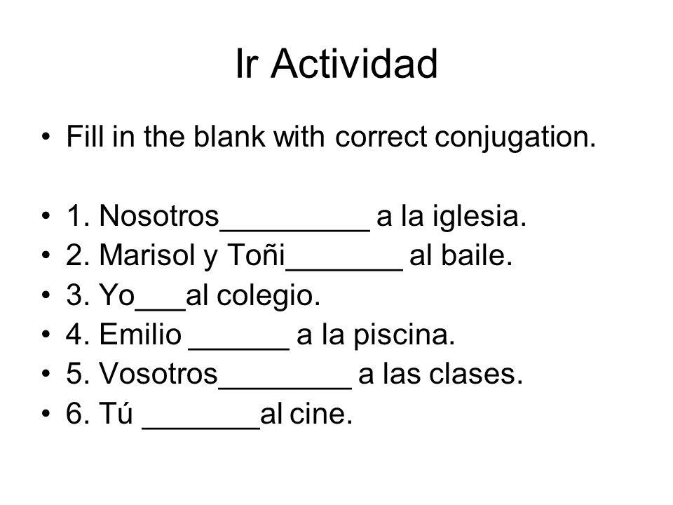 Ir Actividad Fill in the blank with correct conjugation. 1. Nosotros_________ a la iglesia. 2. Marisol y Toñi_______ al baile. 3. Yo___al colegio. 4.