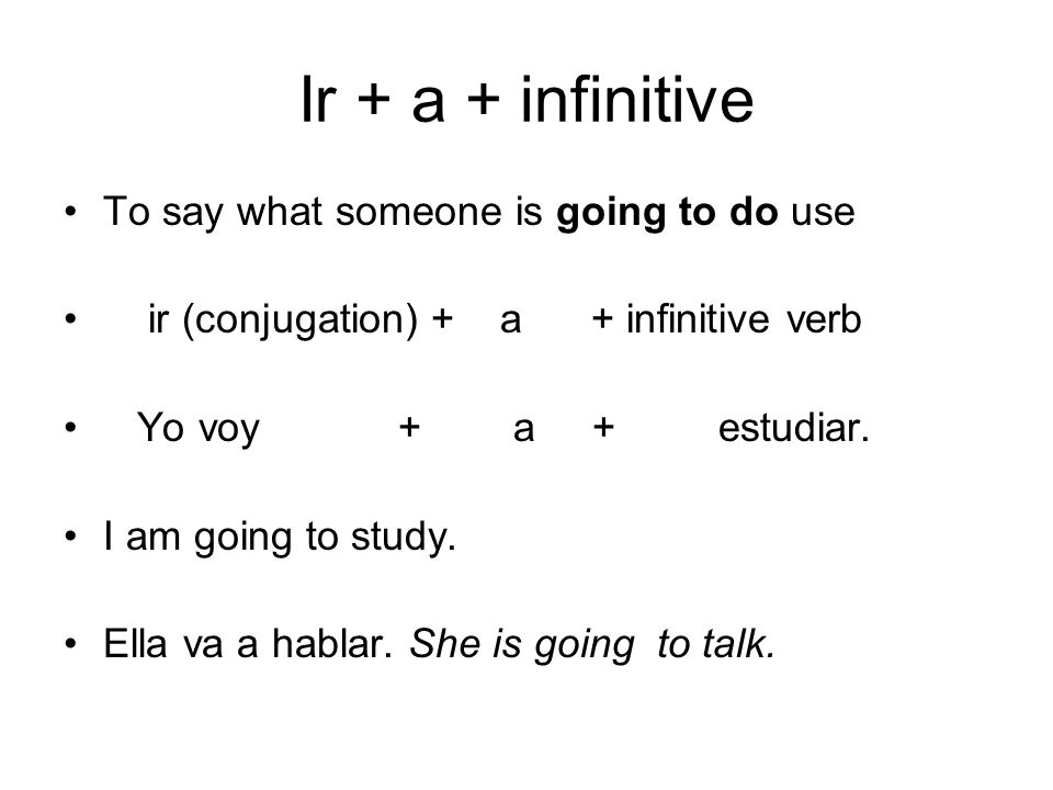 Ir + a + infinitive To say what someone is going to do use ir (conjugation) + a + infinitive verb Yo voy + a + estudiar. I am going to study. Ella va