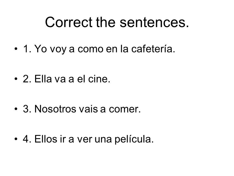 Correct the sentences. 1. Yo voy a como en la cafetería. 2. Ella va a el cine. 3. Nosotros vais a comer. 4. Ellos ir a ver una película.