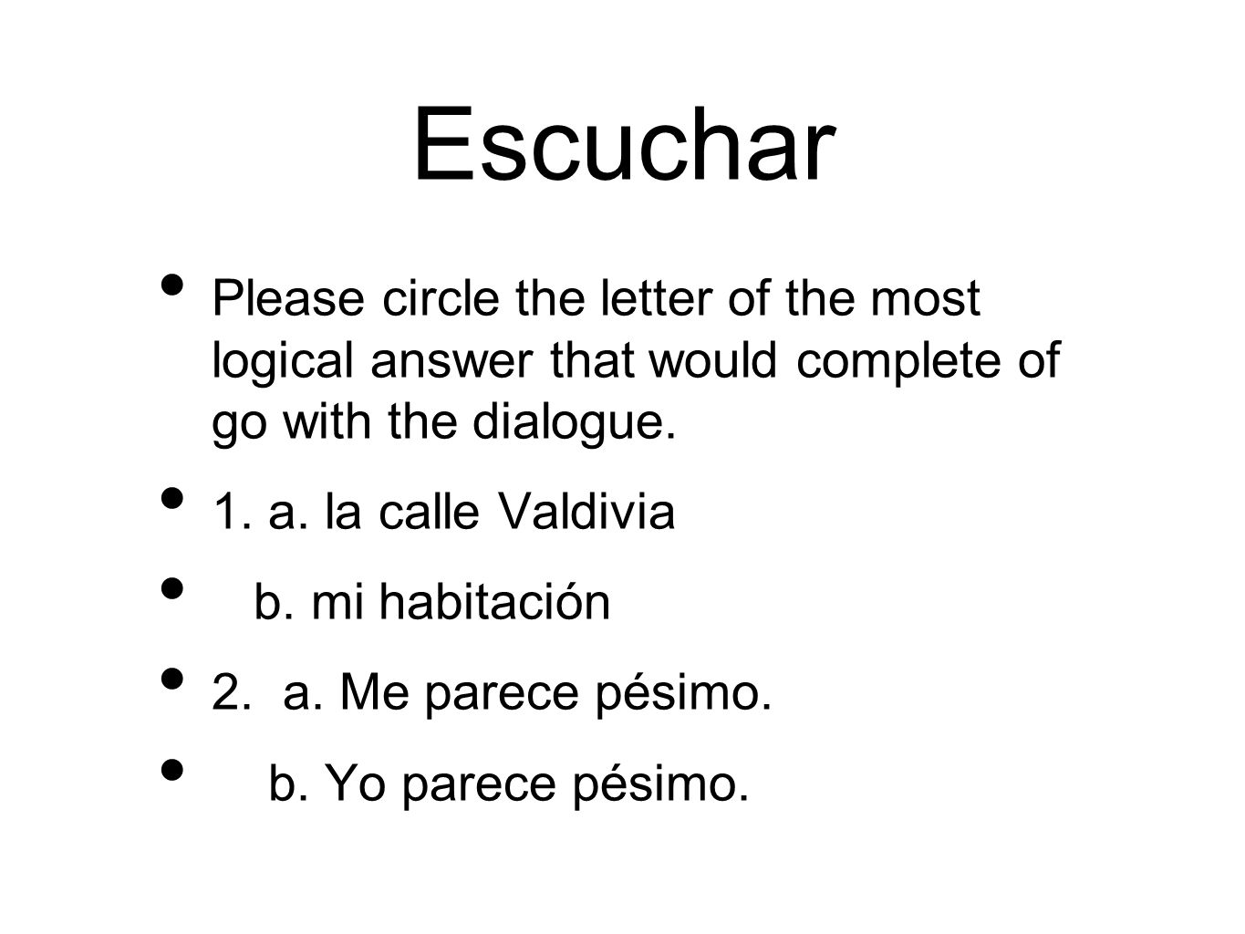 Escuchar Please circle the letter of the most logical answer that would complete of go with the dialogue. 1. a. la calle Valdivia b. mi habitación 2.
