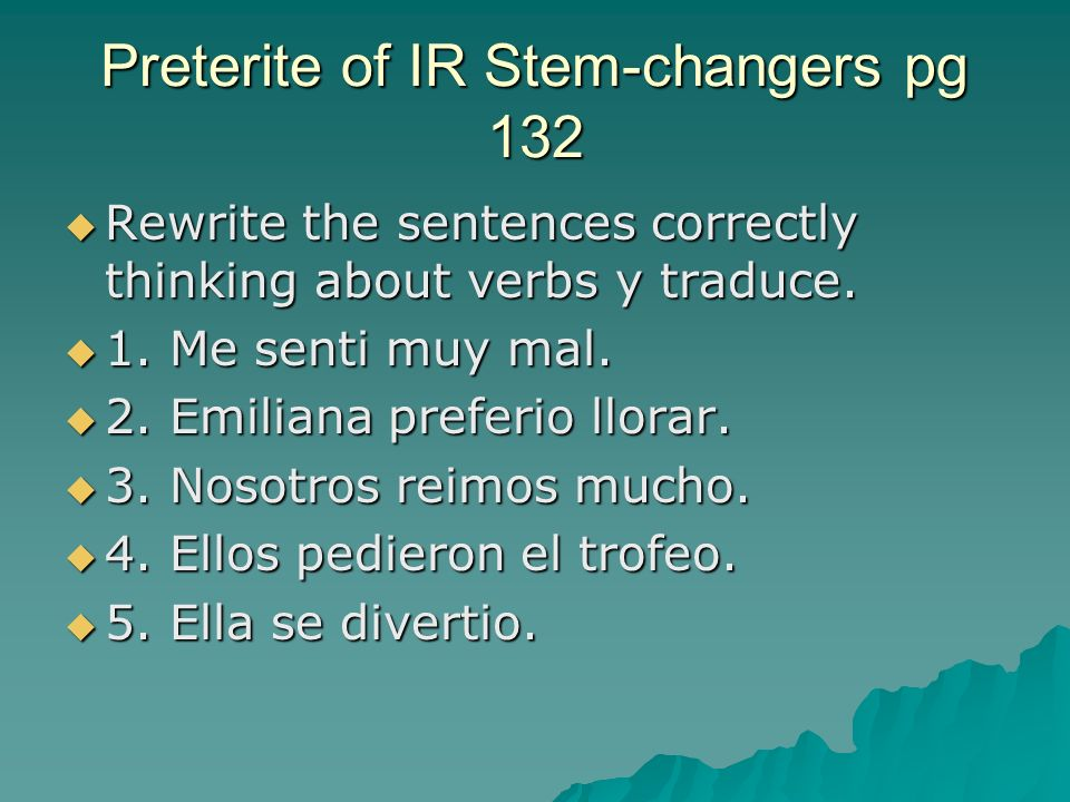Preterite of IR Stem-changers pg 132 Rewrite the sentences correctly thinking about verbs y traduce. Rewrite the sentences correctly thinking about ve