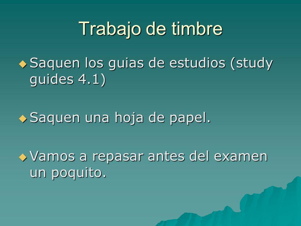 Trabajo de timbre Saquen los guias de estudios (study guides 4.1) Saquen los guias de estudios (study guides 4.1) Saquen una hoja de papel. Saquen una