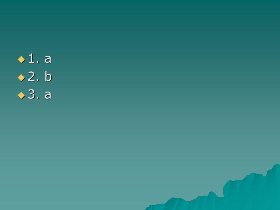 1. a 1. a 2. b 2. b 3. a 3. a