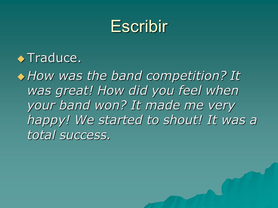 Escribir Traduce. Traduce. How was the band competition? It was great! How did you feel when your band won? It made me very happy! We started to shout