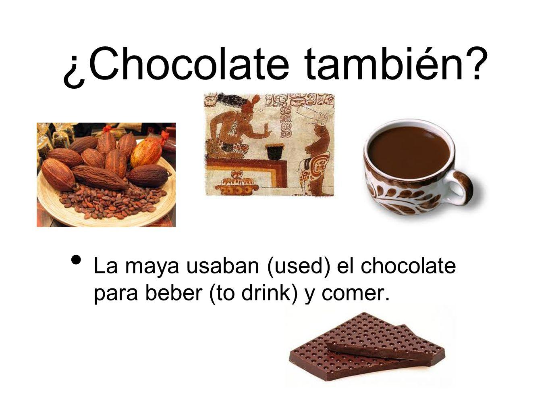 ¿Chocolate también? La maya usaban (used) el chocolate para beber (to drink) y comer.