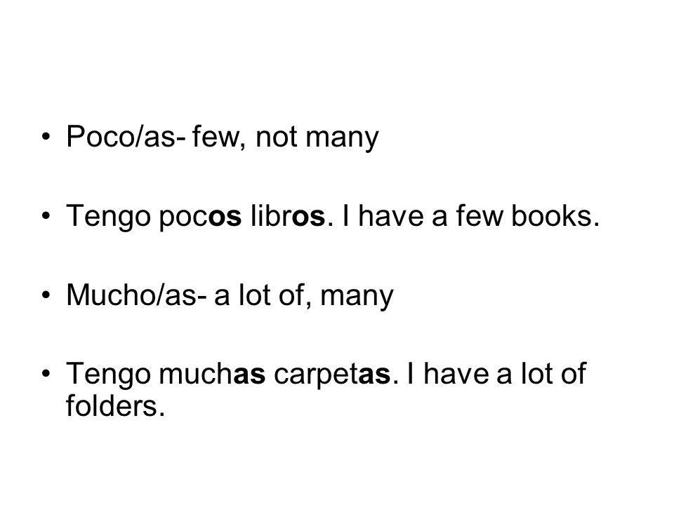 Poco/as- few, not many Tengo pocos libros. I have a few books.