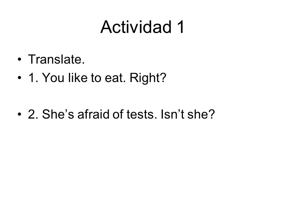 Actividad 1 Translate. 1. You like to eat. Right 2. Shes afraid of tests. Isnt she