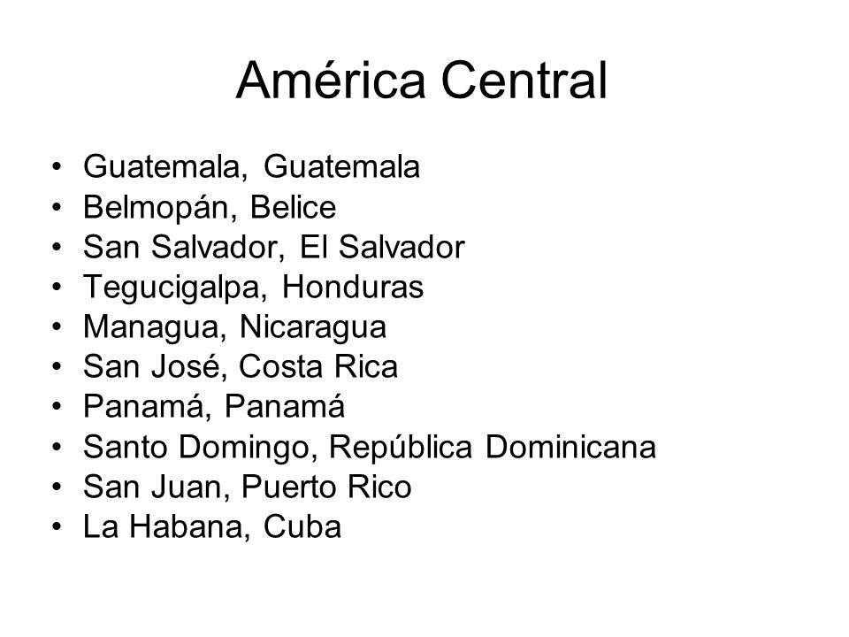 América Central Guatemala, Guatemala Belmopán, Belice San Salvador, El Salvador Tegucigalpa, Honduras Managua, Nicaragua San José, Costa Rica Panamá,