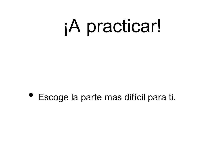 ¡A practicar! Escoge la parte mas difícil para ti.