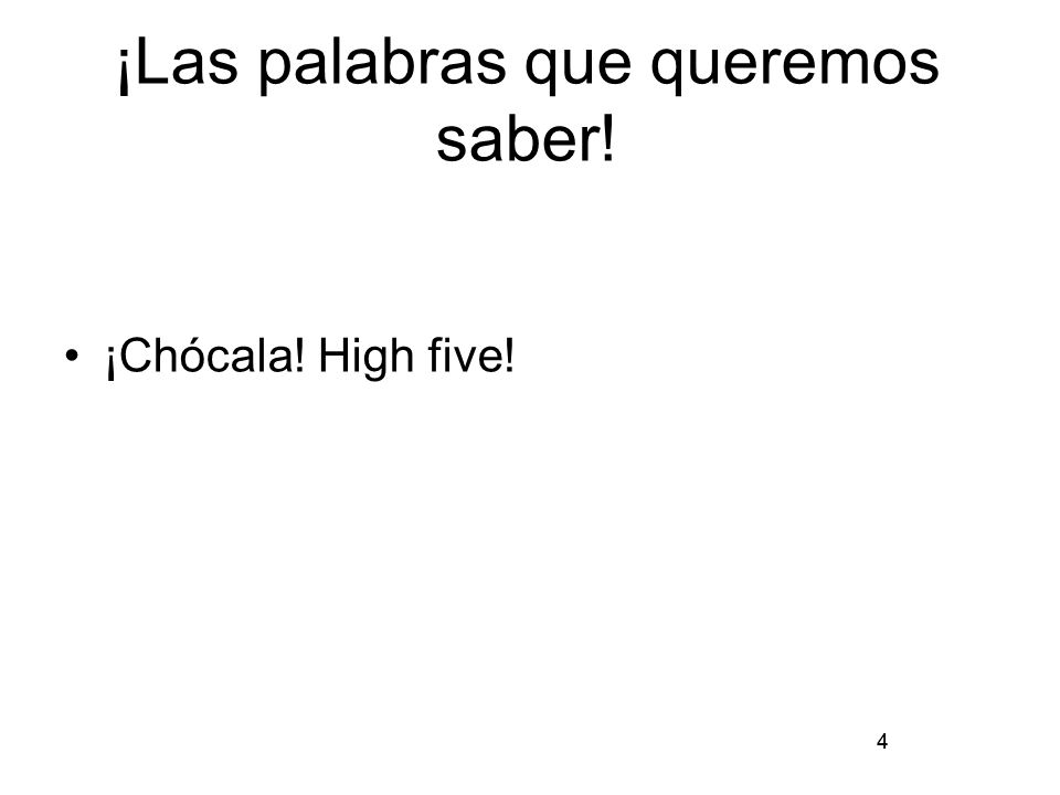 4 ¡Las palabras que queremos saber! ¡Chócala! High five! 4