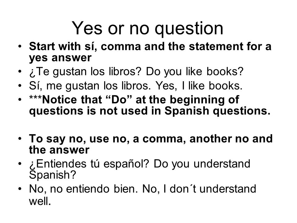 Yes or no question Start with sí, comma and the statement for a yes answer ¿Te gustan los libros? Do you like books? Sí, me gustan los libros. Yes, I