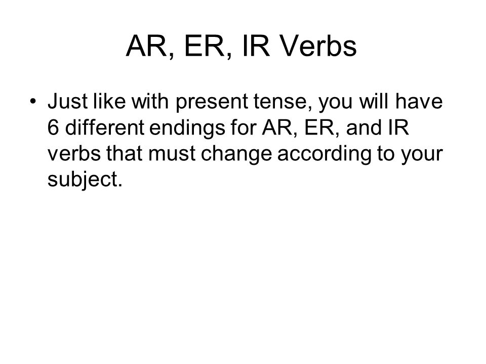 AR, ER, IR Verbs Just like with present tense, you will have 6 different endings for AR, ER, and IR verbs that must change according to your subject.