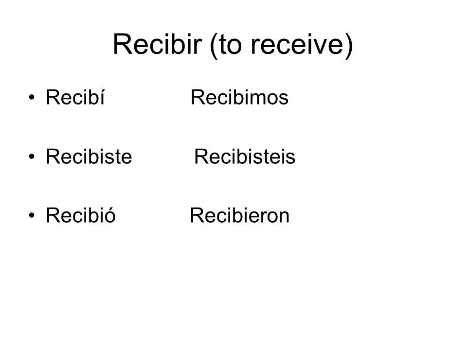 Recibir (to receive) Recibí Recibimos Recibiste Recibisteis Recibió Recibieron