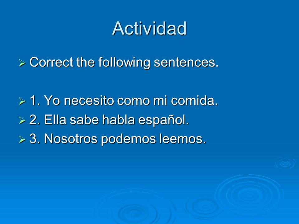 Actividad Correct the following sentences. Correct the following sentences. 1. Yo necesito como mi comida. 1. Yo necesito como mi comida. 2. Ella sabe