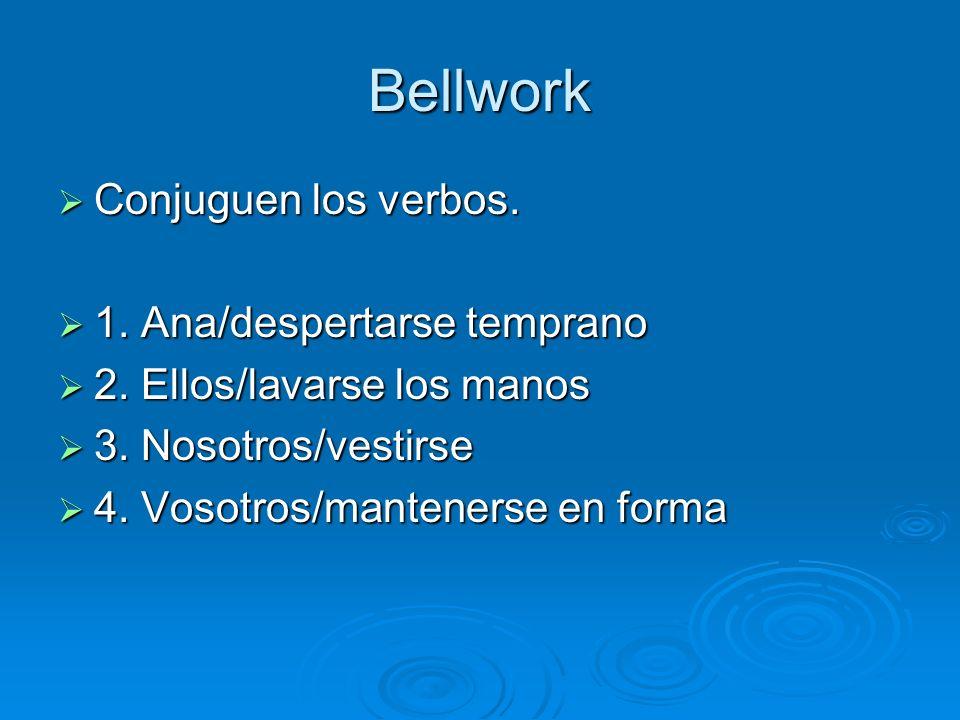 Bellwork Conjuguen los verbos. Conjuguen los verbos. 1. Ana/despertarse temprano 1. Ana/despertarse temprano 2. Ellos/lavarse los manos 2. Ellos/lavar