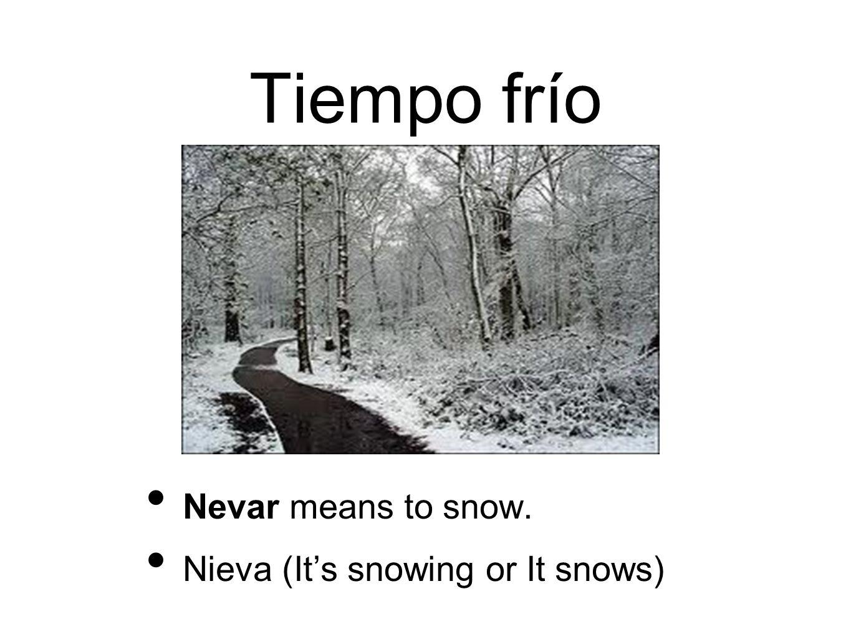 Tiempo frío Nevar means to snow. Nieva (Its snowing or It snows)