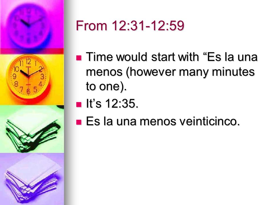 From 12:31-12:59 Time would start with Es la una menos (however many minutes to one).