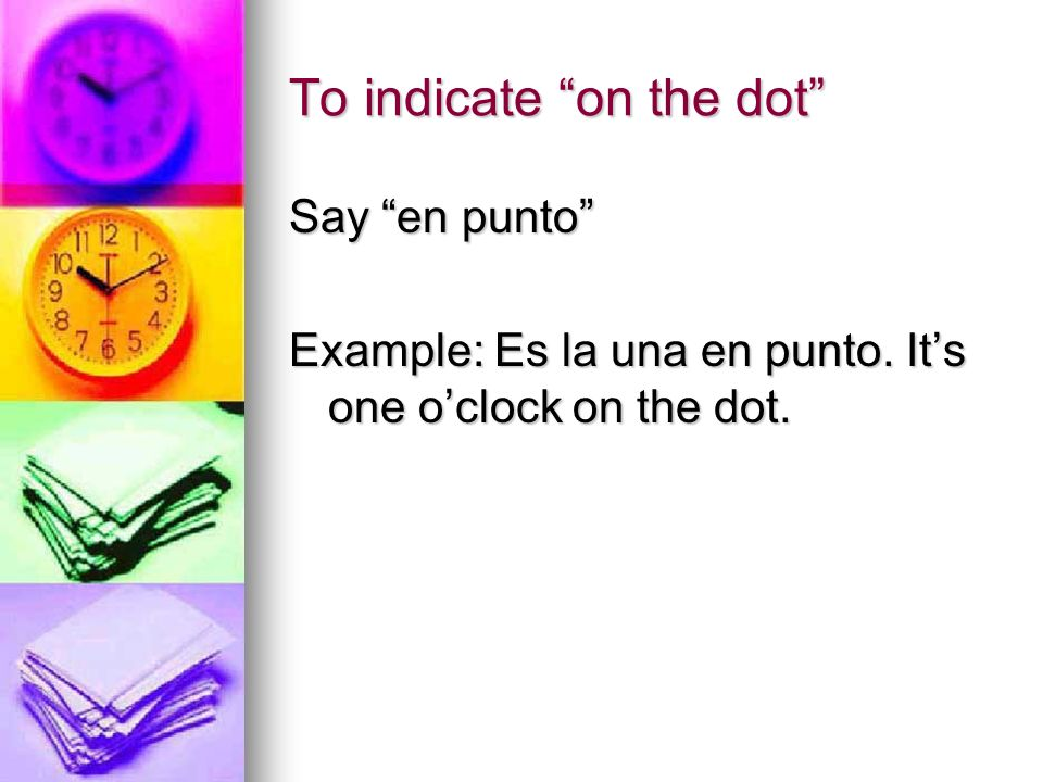 To indicate on the dot Say en punto Example: Es la una en punto. Its one oclock on the dot.