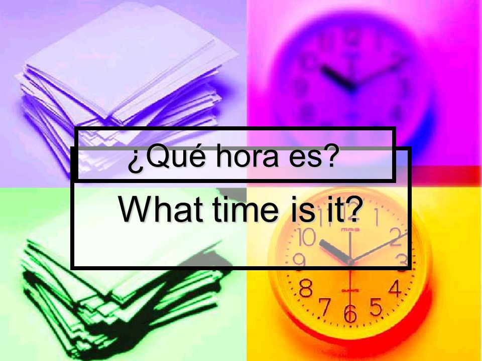 What time is it? ¿Qué hora es? ¿Qué hora es?