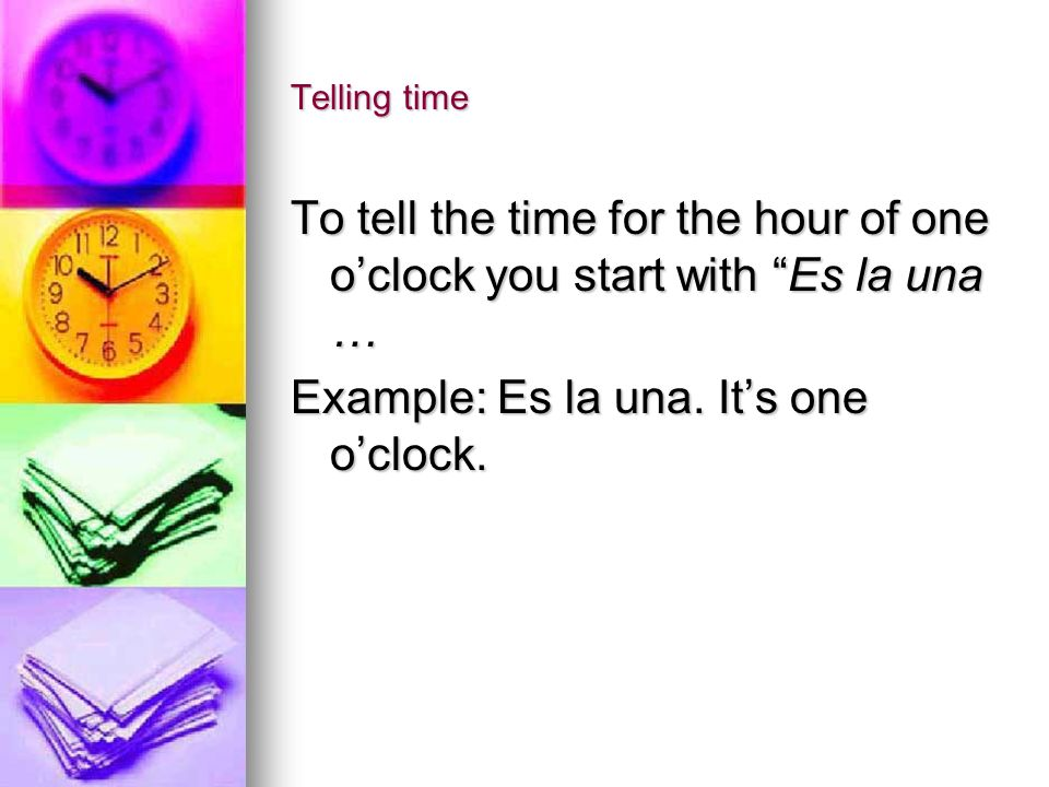 Telling time For any other hour, say It is….oclock you start with Son las (the number of the time) Example: Son las tres.