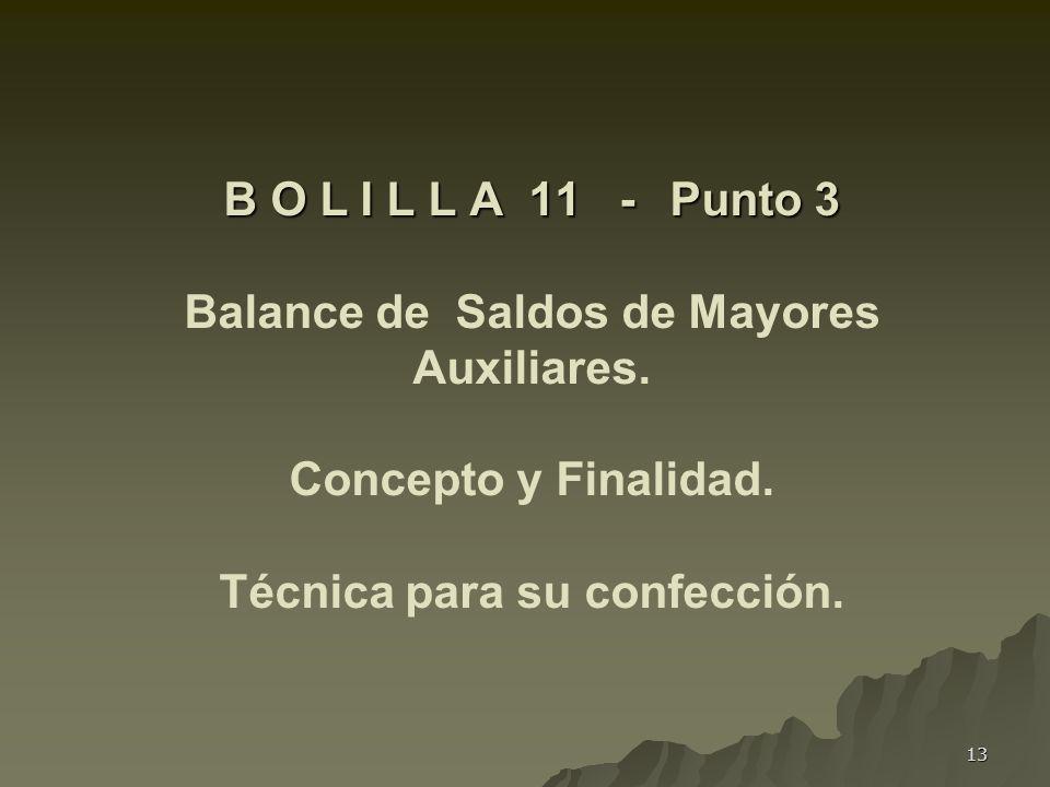13 B O L I L L A 11 - Punto 3 B O L I L L A 11 - Punto 3 Balance de Saldos de Mayores Auxiliares. Concepto y Finalidad. Técnica para su confección.
