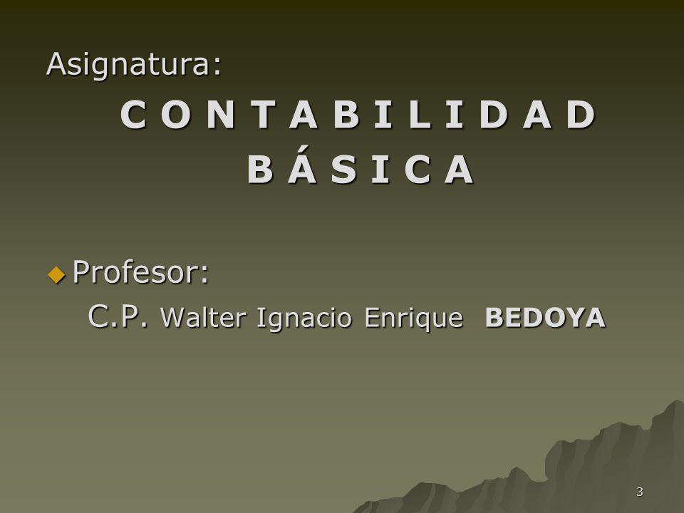 3 Asignatura: C O N T A B I L I D A D C O N T A B I L I D A D B Á S I C A B Á S I C A Profesor: Profesor: C.P. Walter Ignacio Enrique BEDOYA