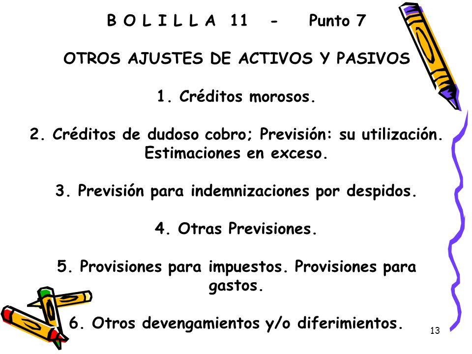13 B O L I L L A 11 - Punto 7 OTROS AJUSTES DE ACTIVOS Y PASIVOS 1. Créditos morosos. 2. Créditos de dudoso cobro; Previsión: su utilización. Estimaci