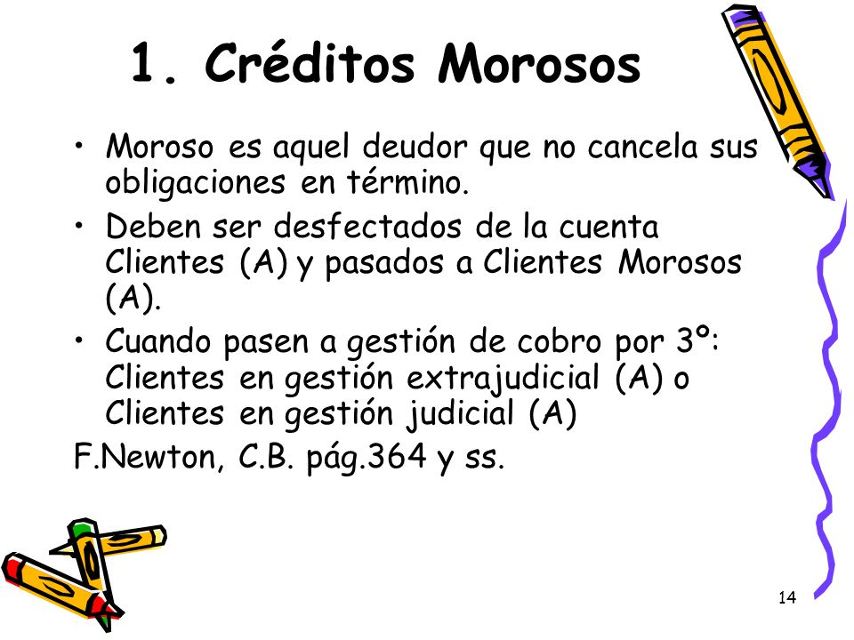 14 1. Créditos Morosos Moroso es aquel deudor que no cancela sus obligaciones en término. Deben ser desfectados de la cuenta Clientes (A) y pasados a