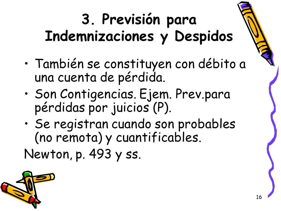 16 3. Previsión para Indemnizaciones y Despidos También se constituyen con débito a una cuenta de pérdida. Son Contigencias. Ejem. Prev.para pérdidas