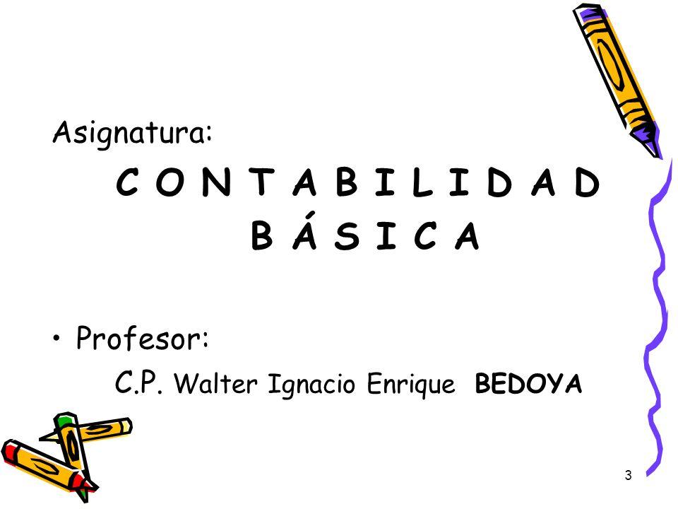 3 Asignatura: C O N T A B I L I D A D B Á S I C A Profesor: C.P. Walter Ignacio Enrique BEDOYA