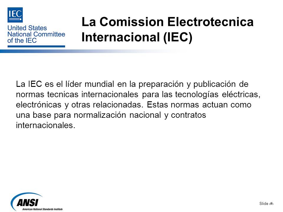 Slide 2 La Comission Electrotecnica Internacional (IEC) La IEC es el líder mundial en la preparación y publicación de normas tecnicas internacionales