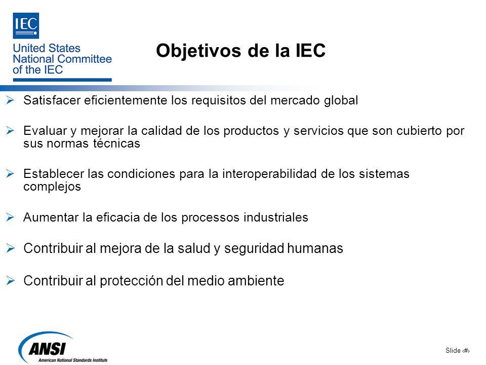 Slide 3 Objetivos de la IEC Satisfacer eficientemente los requisitos del mercado global Evaluar y mejorar la calidad de los productos y servicios que