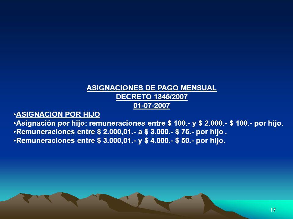 17 ASIGNACIONES DE PAGO MENSUAL DECRETO 1345/2007 01-07-2007 ASIGNACION POR HIJO Asignación por hijo: remuneraciones entre $ 100.- y $ 2.000.- $ 100.-