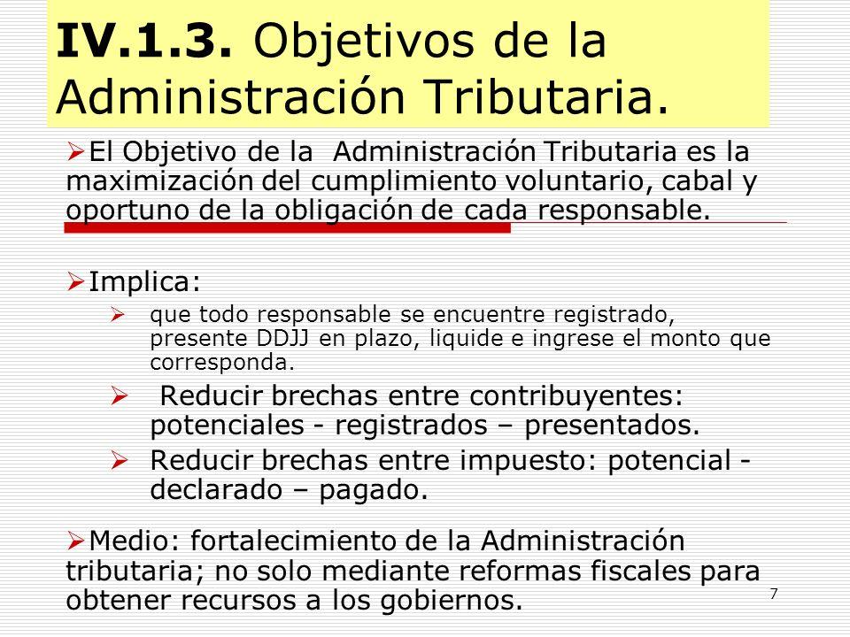 7 IV.1.3. Objetivos de la Administración Tributaria. El Objetivo de la Administración Tributaria es la maximización del cumplimiento voluntario, cabal