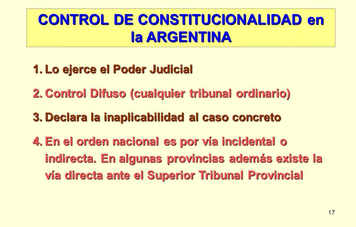 17 CONTROL DE CONSTITUCIONALIDAD en la ARGENTINA 1.Lo ejerce el Poder Judicial 2.Control Difuso (cualquier tribunal ordinario) 3.Declara la inaplicabi