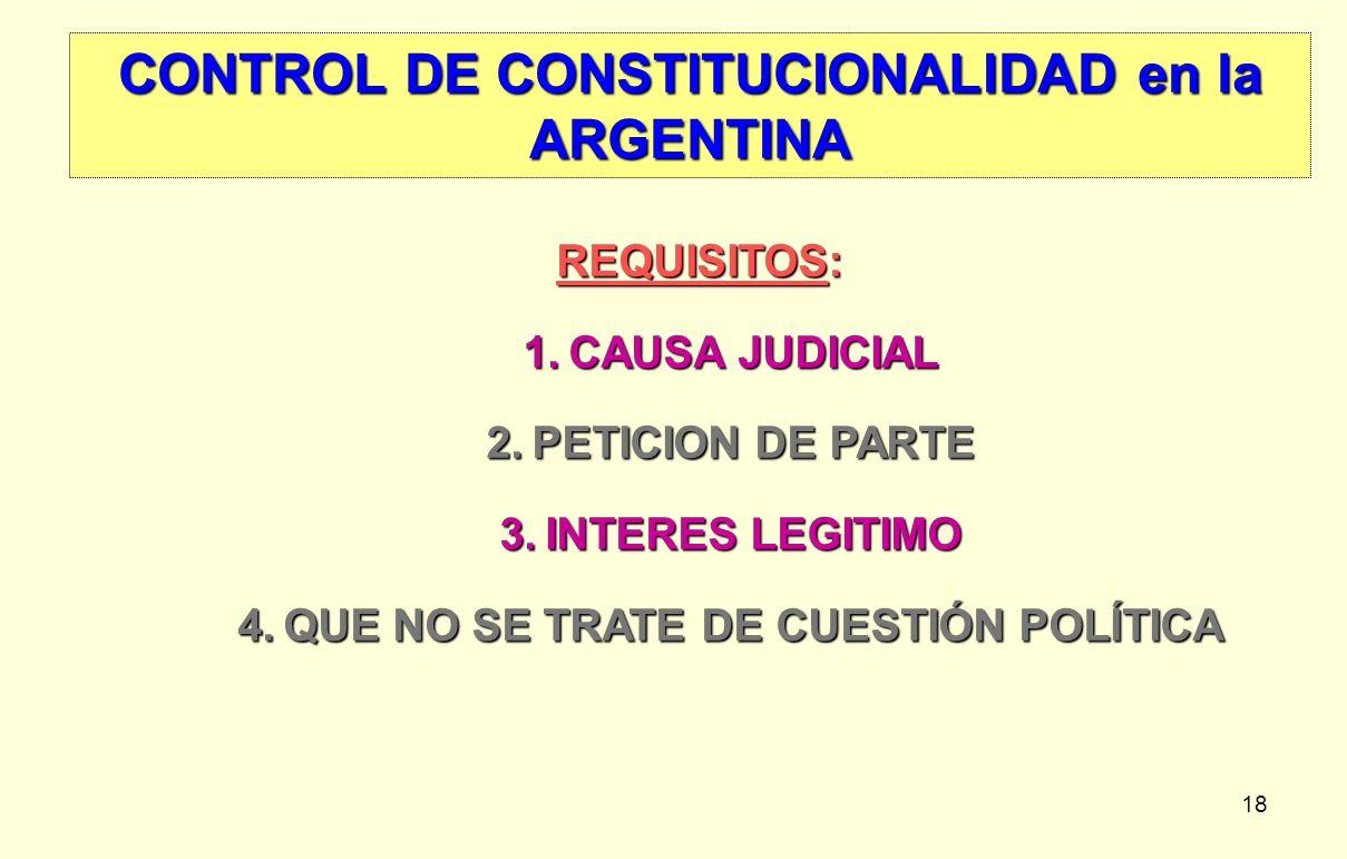 18 CONTROL DE CONSTITUCIONALIDAD en la ARGENTINA REQUISITOS: 1.CAUSA JUDICIAL 2.PETICION DE PARTE 3.INTERES LEGITIMO 4.QUE NO SE TRATE DE CUESTIÓN POL