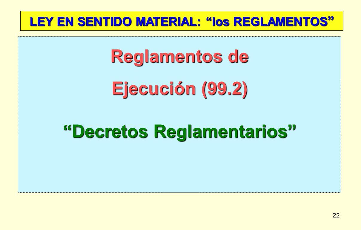 22 LEY EN SENTIDO MATERIAL: los REGLAMENTOS LEY EN SENTIDO MATERIAL: los REGLAMENTOS Reglamentos de Ejecución (99.2) Decretos Reglamentarios