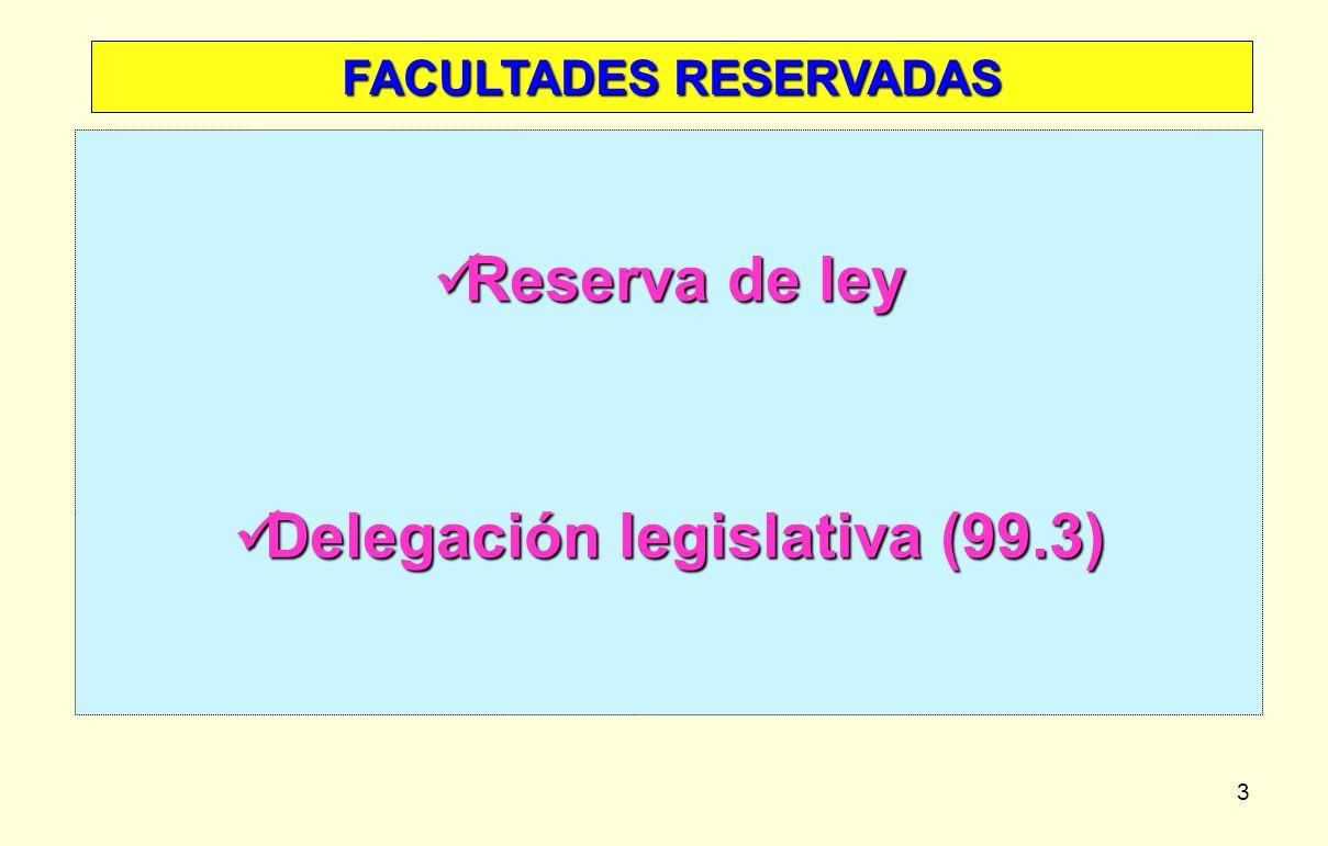 3 FACULTADES RESERVADAS Reserva de ley Reserva de ley Delegación legislativa (99.3) Delegación legislativa (99.3)