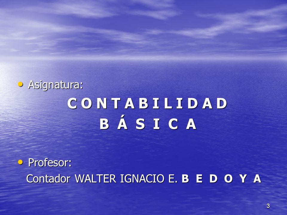 3 Asignatura: Asignatura: C O N T A B I L I D A D C O N T A B I L I D A D B Á S I C A B Á S I C A Profesor: Profesor: Contador WALTER IGNACIO E. B E D