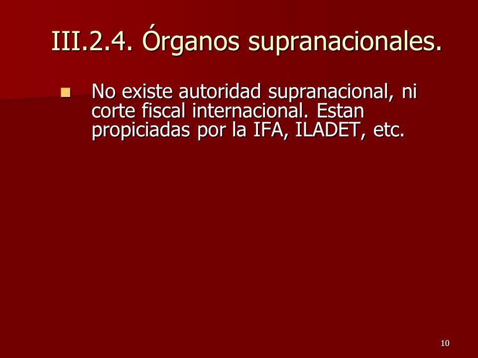 10 III.2.4. Órganos supranacionales. No existe autoridad supranacional, ni corte fiscal internacional. Estan propiciadas por la IFA, ILADET, etc. No e